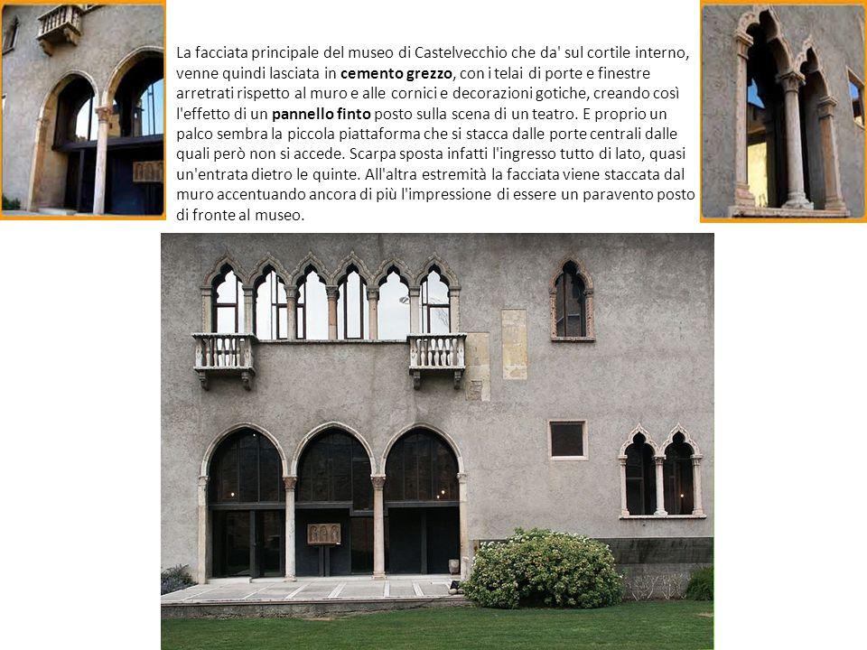 La facciata principale del museo di Castelvecchio che da sul cortile interno, venne quindi lasciata in cemento grezzo, con i telai di porte e finestre arretrati rispetto al muro e alle cornici e decorazioni gotiche, creando così l effetto di un pannello finto posto sulla scena di un teatro.