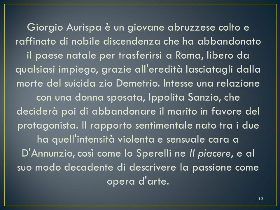 Giorgio Aurispa è un giovane abruzzese colto e raffinato di nobile discendenza che ha abbandonato il paese natale per trasferirsi a Roma, libero da qualsiasi impiego, grazie all eredità lasciatagli dalla morte del suicida zio Demetrio.