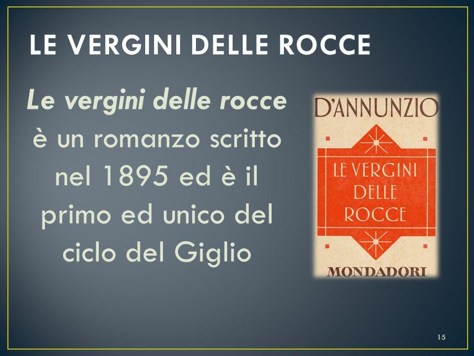 LE VERGINI DELLE ROCCE Le vergini delle rocce è un romanzo scritto nel 1895 ed è il primo ed unico del ciclo del Giglio.
