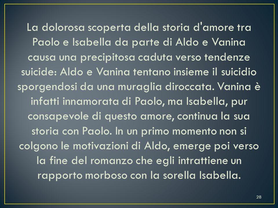La dolorosa scoperta della storia d amore tra Paolo e Isabella da parte di Aldo e Vanina causa una precipitosa caduta verso tendenze suicide: Aldo e Vanina tentano insieme il suicidio sporgendosi da una muraglia diroccata.