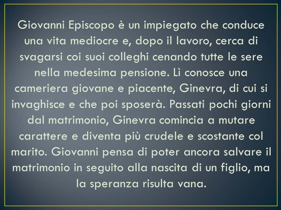Giovanni Episcopo è un impiegato che conduce una vita mediocre e, dopo il lavoro, cerca di svagarsi coi suoi colleghi cenando tutte le sere nella medesima pensione.