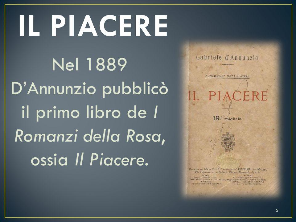 IL PIACERE Nel 1889 D'Annunzio pubblicò il primo libro de I Romanzi della Rosa, ossia Il Piacere.
