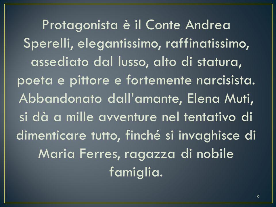 Protagonista è il Conte Andrea Sperelli, elegantissimo, raffinatissimo, assediato dal lusso, alto di statura, poeta e pittore e fortemente narcisista.