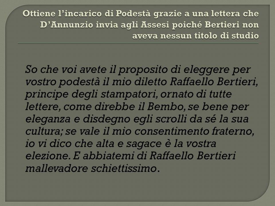 Ottiene l'incarico di Podestà grazie a una lettera che D'Annunzio invia agli Assesi poiché Bertieri non aveva nessun titolo di studio