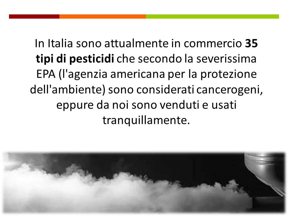 In Italia sono attualmente in commercio 35 tipi di pesticidi che secondo la severissima EPA (l agenzia americana per la protezione dell ambiente) sono considerati cancerogeni, eppure da noi sono venduti e usati tranquillamente.