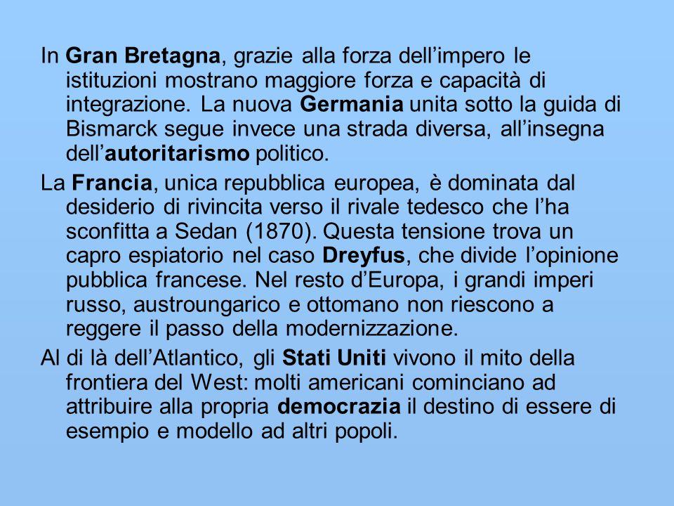 In Gran Bretagna, grazie alla forza dell'impero le istituzioni mostrano maggiore forza e capacità di integrazione. La nuova Germania unita sotto la guida di Bismarck segue invece una strada diversa, all'insegna dell'autoritarismo politico.