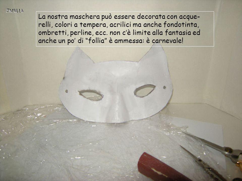 La nostra maschera può essere decorata con acque-relli, colori a tempera, acrilici ma anche fondotinta, ombretti, perline, ecc.