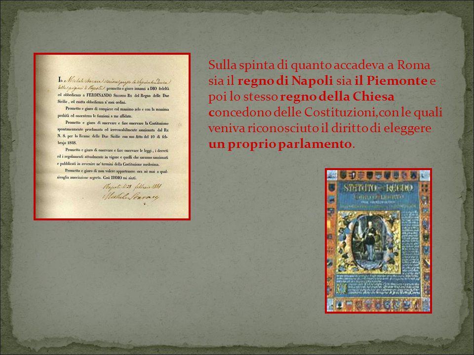 Sulla spinta di quanto accadeva a Roma sia il regno di Napoli sia il Piemonte e poi lo stesso regno della Chiesa concedono delle Costituzioni,con le quali veniva riconosciuto il diritto di eleggere un proprio parlamento.