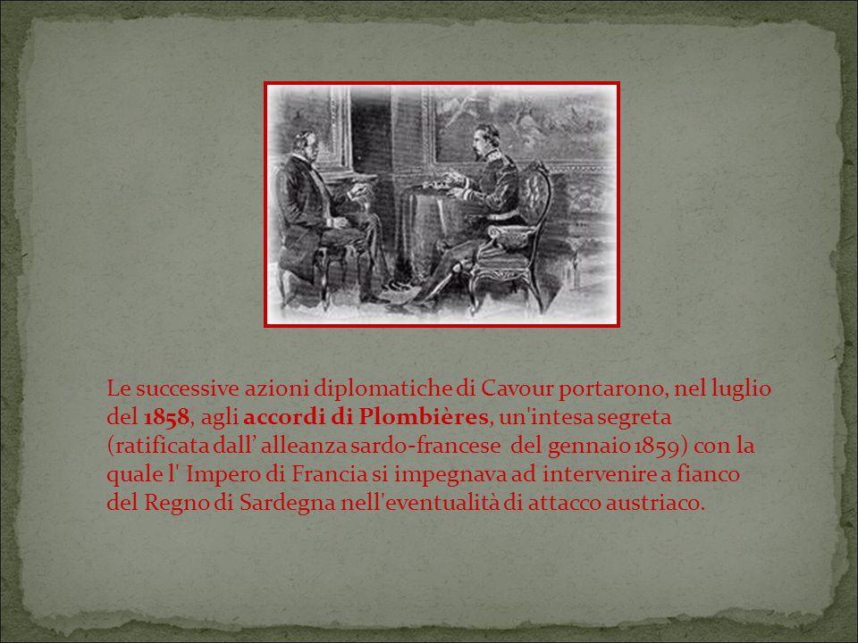Le successive azioni diplomatiche di Cavour portarono, nel luglio del 1858, agli accordi di Plombières, un intesa segreta (ratificata dall' alleanza sardo-francese del gennaio 1859) con la quale l Impero di Francia si impegnava ad intervenire a fianco del Regno di Sardegna nell eventualità di attacco austriaco.