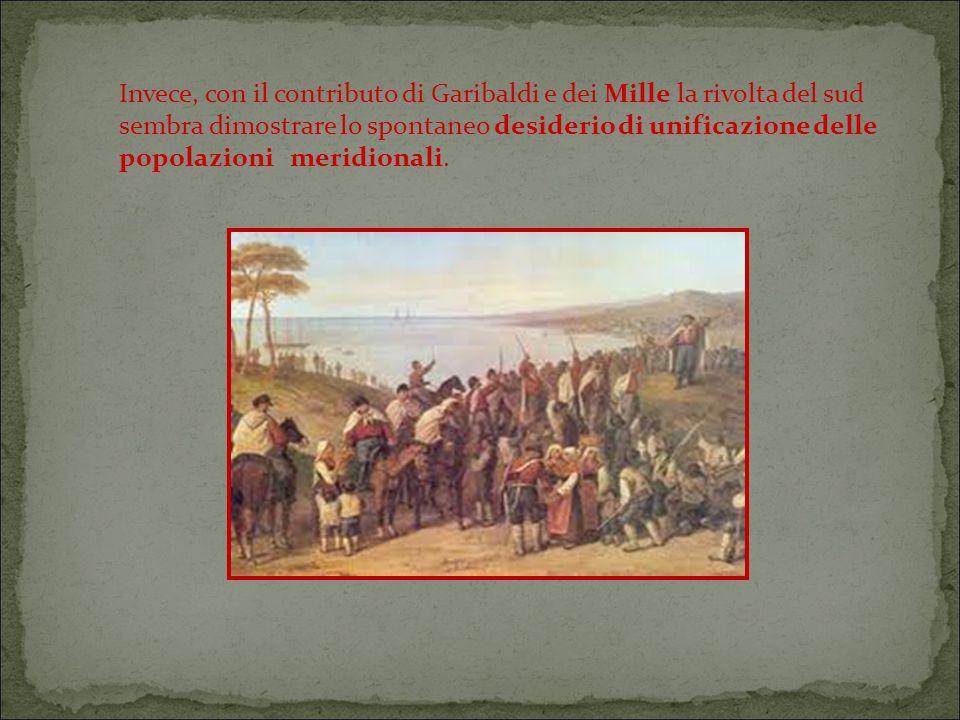 Invece, con il contributo di Garibaldi e dei Mille la rivolta del sud sembra dimostrare lo spontaneo desiderio di unificazione delle popolazioni meridionali.