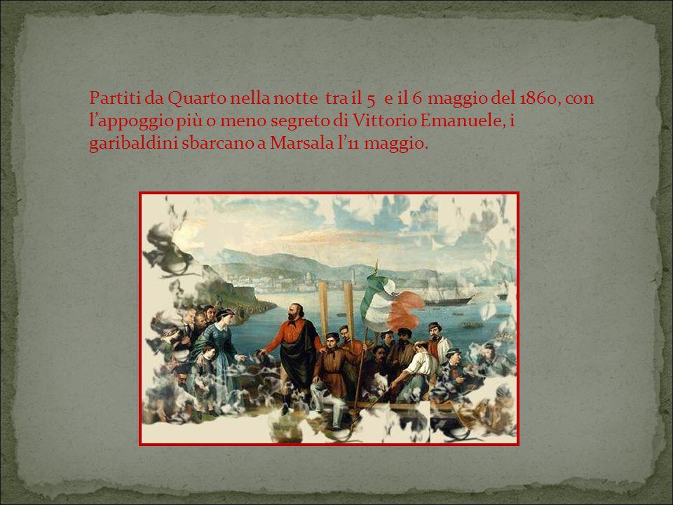 Partiti da Quarto nella notte tra il 5 e il 6 maggio del 1860, con l'appoggio più o meno segreto di Vittorio Emanuele, i garibaldini sbarcano a Marsala l'11 maggio.