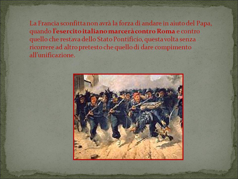 La Francia sconfitta non avrà la forza di andare in aiuto del Papa, quando l'esercito italiano marcerà contro Roma e contro quello che restava dello Stato Pontificio, questa volta senza ricorrere ad altro pretesto che quello di dare compimento all'unificazione.