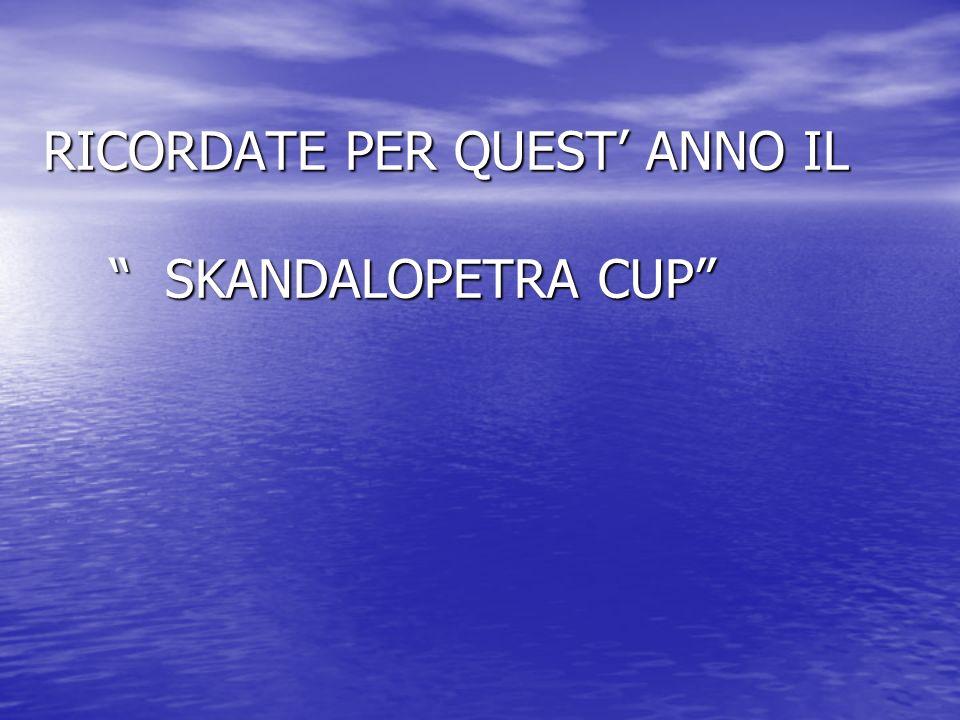 RICORDATE PER QUEST' ANNO IL SKANDALOPETRA CUP
