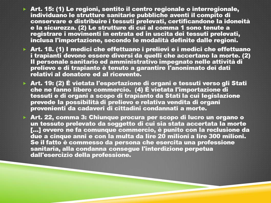 Art. 15: (1) Le regioni, sentito il centro regionale o interregionale, individuano le strutture sanitarie pubbliche aventi il compito di conservare e distribuire i tessuti prelevati, certificandone la idoneità e la sicurezza. (2) Le strutture di cui al comma 1 sono tenute a registrare i movimenti in entrata ed in uscita dei tessuti prelevati, inclusa l importazione, secondo le modalità definite dalle regioni.