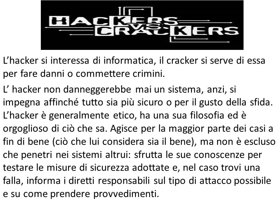 L'hacker si interessa di informatica, il cracker si serve di essa per fare danni o commettere crimini.