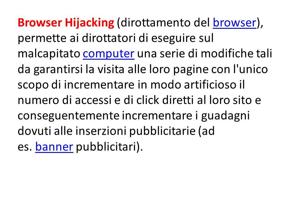 Browser Hijacking (dirottamento del browser), permette ai dirottatori di eseguire sul malcapitato computer una serie di modifiche tali da garantirsi la visita alle loro pagine con l unico scopo di incrementare in modo artificioso il numero di accessi e di click diretti al loro sito e conseguentemente incrementare i guadagni dovuti alle inserzioni pubblicitarie (ad es. banner pubblicitari).
