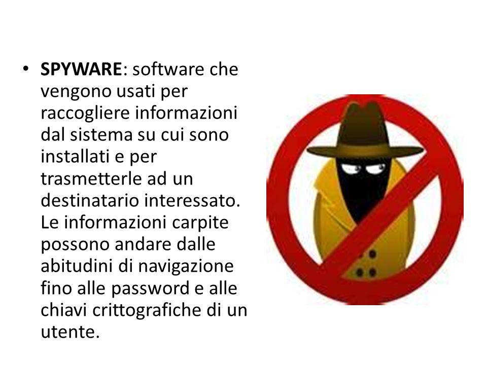 SPYWARE: software che vengono usati per raccogliere informazioni dal sistema su cui sono installati e per trasmetterle ad un destinatario interessato.