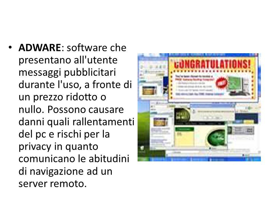 ADWARE: software che presentano all utente messaggi pubblicitari durante l uso, a fronte di un prezzo ridotto o nullo.