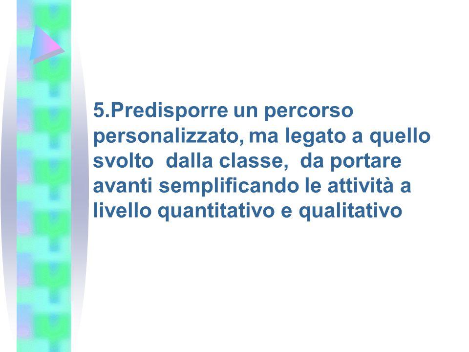5.Predisporre un percorso personalizzato, ma legato a quello svolto dalla classe, da portare avanti semplificando le attività a livello quantitativo e qualitativo