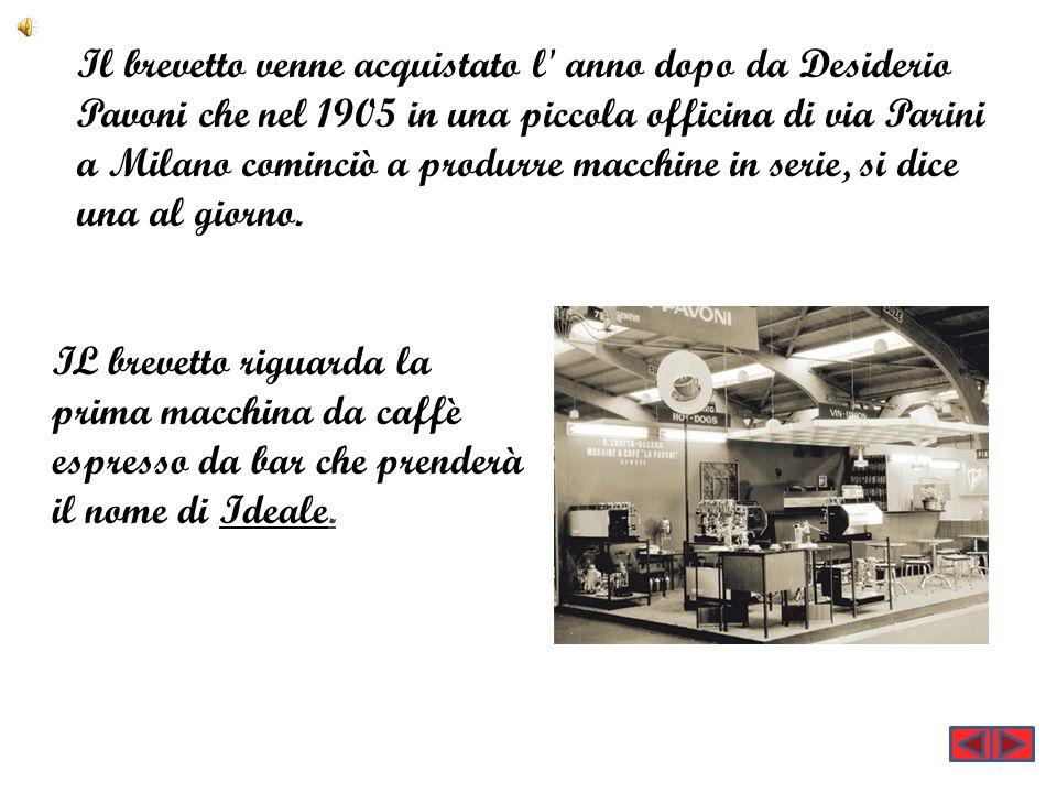 Il brevetto venne acquistato l anno dopo da Desiderio Pavoni che nel 1905 in una piccola officina di via Parini a Milano cominciò a produrre macchine in serie, si dice una al giorno.