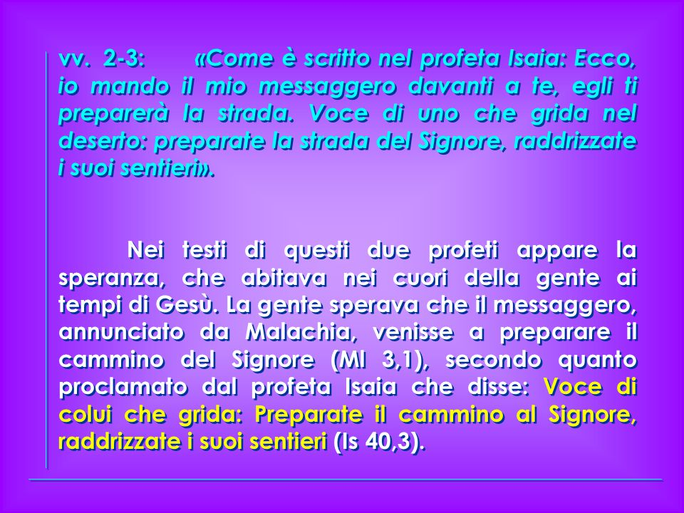 vv. 2-3: «Come è scritto nel profeta Isaia: Ecco, io mando il mio messaggero davanti a te, egli ti preparerà la strada. Voce di uno che grida nel deserto: preparate la strada del Signore, raddrizzate i suoi sentieri».