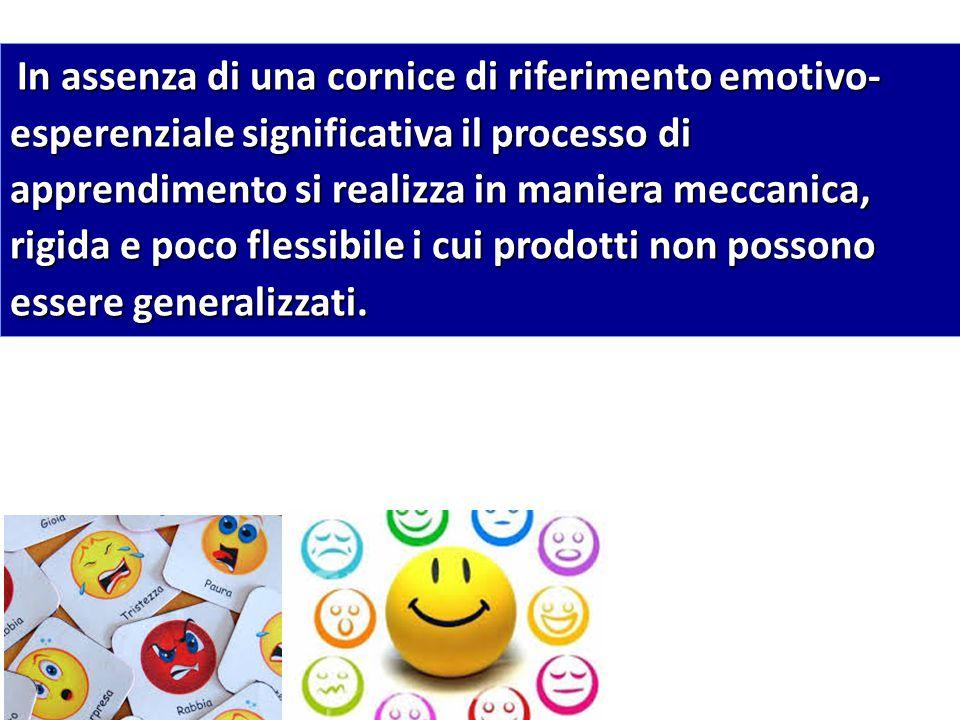 In assenza di una cornice di riferimento emotivo-esperenziale significativa il processo di apprendimento si realizza in maniera meccanica, rigida e poco flessibile i cui prodotti non possono essere generalizzati.