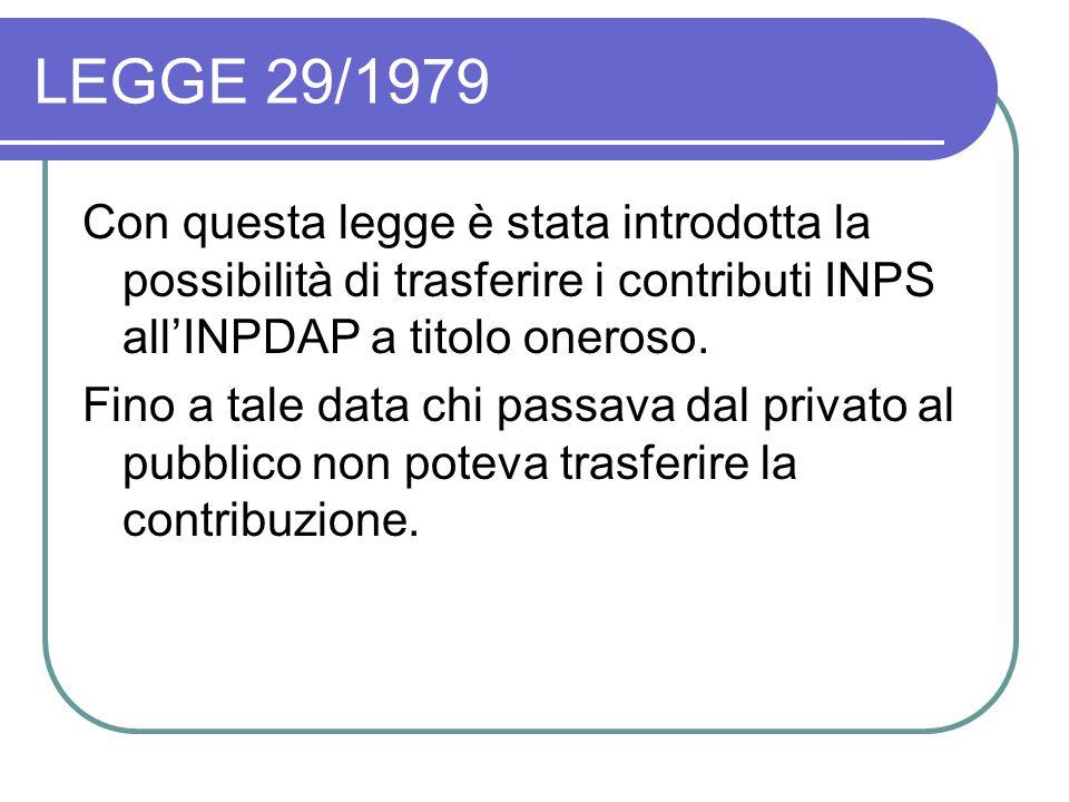 LEGGE 29/1979 Con questa legge è stata introdotta la possibilità di trasferire i contributi INPS all'INPDAP a titolo oneroso.