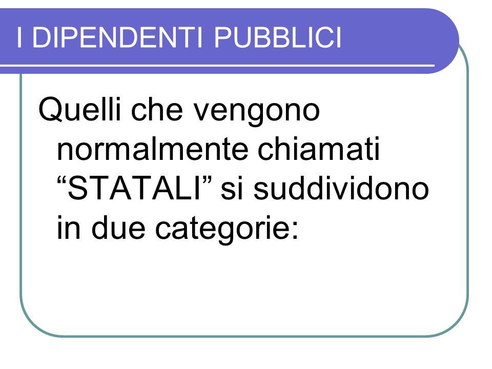 I DIPENDENTI PUBBLICI Quelli che vengono normalmente chiamati STATALI si suddividono in due categorie: