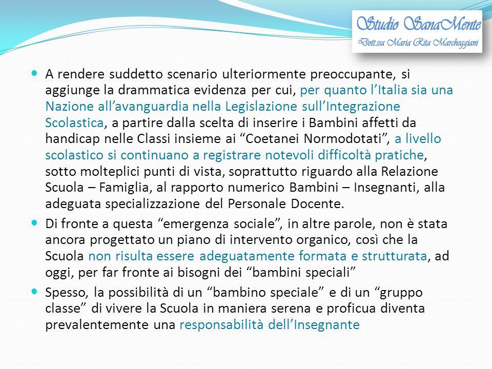A rendere suddetto scenario ulteriormente preoccupante, si aggiunge la drammatica evidenza per cui, per quanto l'Italia sia una Nazione all'avanguardia nella Legislazione sull'Integrazione Scolastica, a partire dalla scelta di inserire i Bambini affetti da handicap nelle Classi insieme ai Coetanei Normodotati , a livello scolastico si continuano a registrare notevoli difficoltà pratiche, sotto molteplici punti di vista, soprattutto riguardo alla Relazione Scuola – Famiglia, al rapporto numerico Bambini – Insegnanti, alla adeguata specializzazione del Personale Docente.