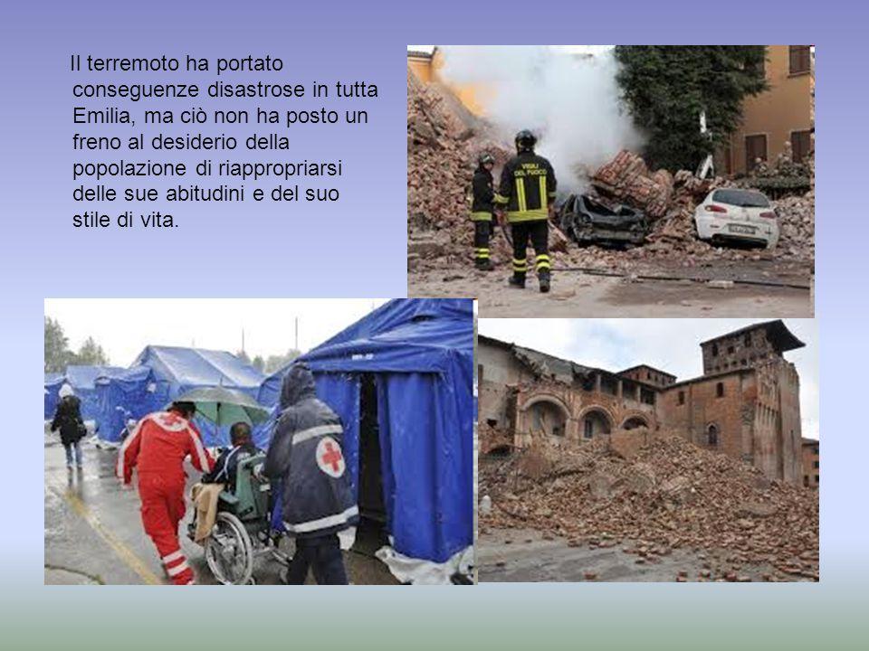 Il terremoto ha portato conseguenze disastrose in tutta Emilia, ma ciò non ha posto un freno al desiderio della popolazione di riappropriarsi delle sue abitudini e del suo stile di vita.