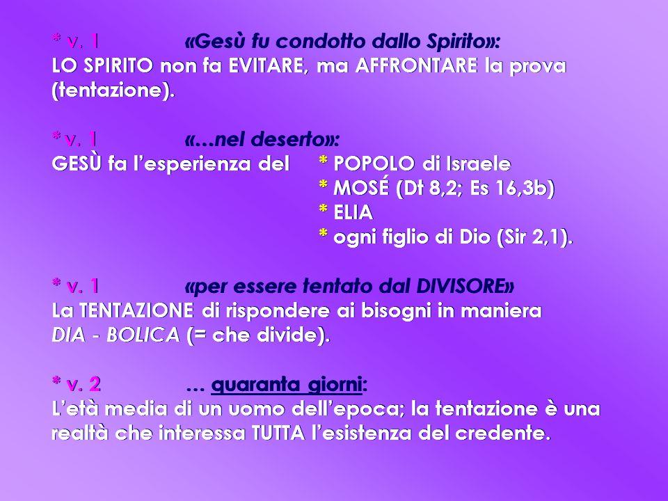 * v. 1 «Gesù fu condotto dallo Spirito»: LO SPIRITO non fa EVITARE, ma AFFRONTARE la prova (tentazione). * v. 1 «…nel deserto»: GESÙ fa l'esperienza del * POPOLO di Israele * MOSÉ (Dt 8,2; Es 16,3b) * ELIA * ogni figlio di Dio (Sir 2,1). * v. 1 «per essere tentato dal DIVISORE» La TENTAZIONE di rispondere ai bisogni in maniera DIA - BOLICA (= che divide). * v. 2 … quaranta giorni: