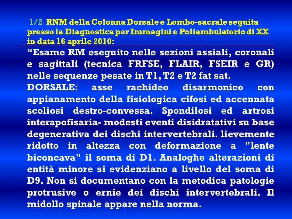 1/2 RNM della Colonna Dorsale e Lombo-sacrale seguita presso la Diagnostica per Immagini e Poliambulatorio di XX in data 16 aprile 2010: