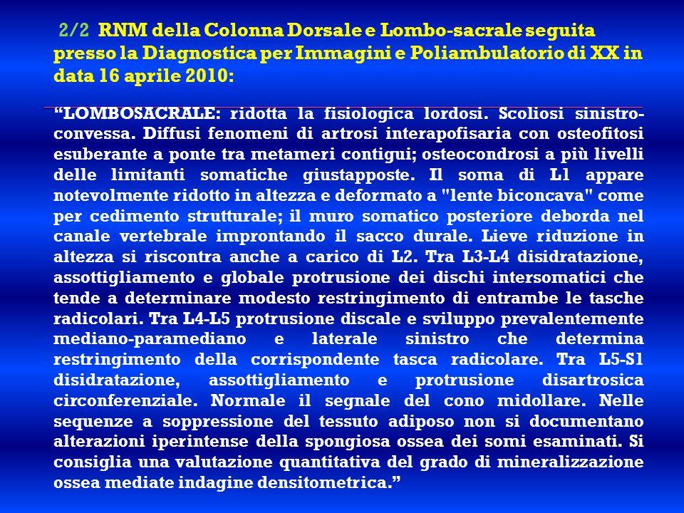 2/2 RNM della Colonna Dorsale e Lombo-sacrale seguita presso la Diagnostica per Immagini e Poliambulatorio di XX in data 16 aprile 2010: