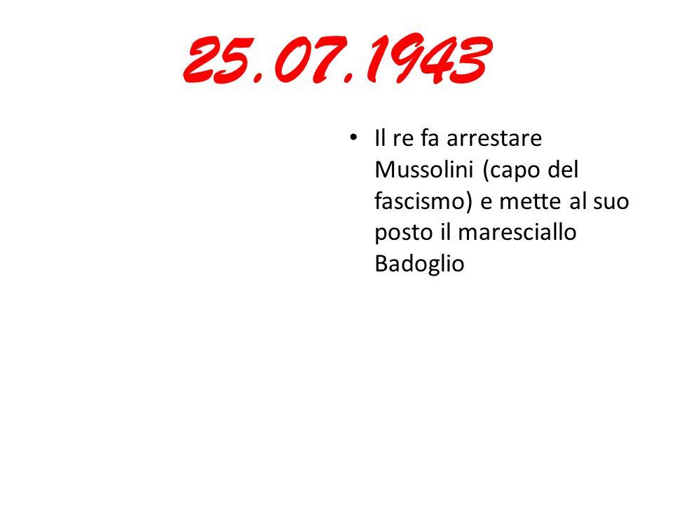 25.07.1943 Il re fa arrestare Mussolini (capo del fascismo) e mette al suo posto il maresciallo Badoglio.