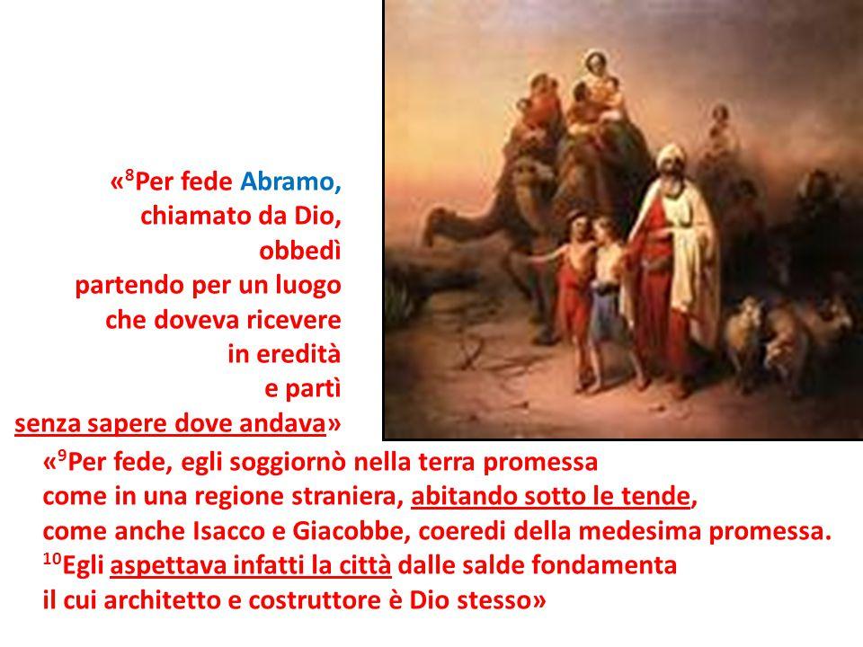 «8Per fede Abramo, chiamato da Dio, obbedì. partendo per un luogo. che doveva ricevere. in eredità.