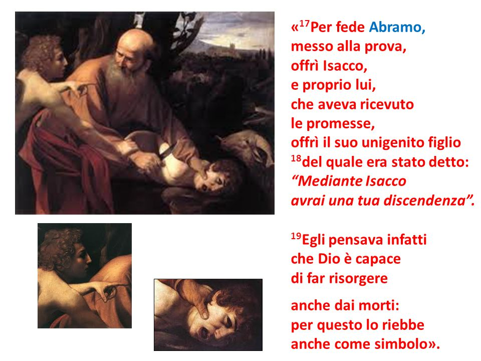 «17Per fede Abramo, messo alla prova, offrì Isacco, e proprio lui, che aveva ricevuto. le promesse,