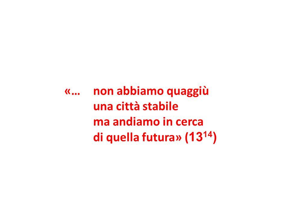 «… non abbiamo quaggiù una città stabile ma andiamo in cerca di quella futura» (1314)