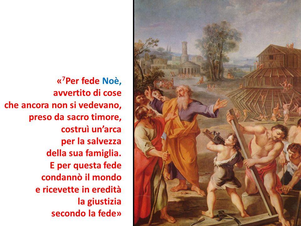 «7Per fede Noè, avvertito di cose. che ancora non si vedevano, preso da sacro timore, costruì un'arca.
