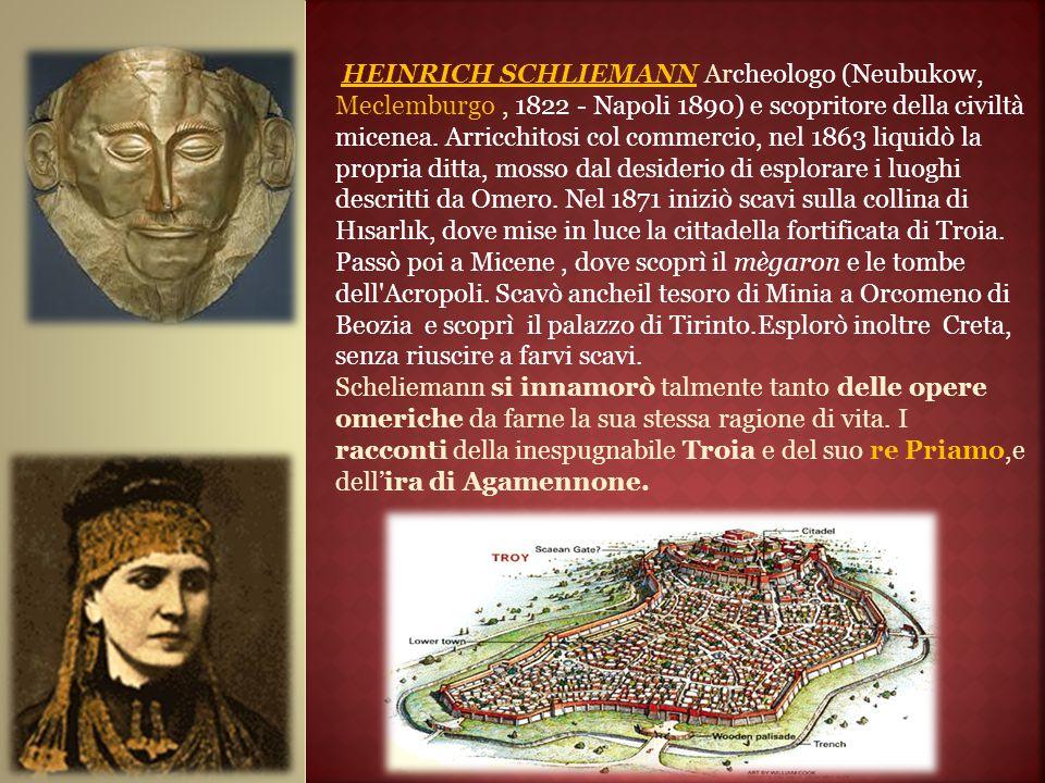 HEINRICH SCHLIEMANN Archeologo (Neubukow, Meclemburgo , 1822 - Napoli 1890) e scopritore della civiltà micenea. Arricchitosi col commercio, nel 1863 liquidò la propria ditta, mosso dal desiderio di esplorare i luoghi descritti da Omero. Nel 1871 iniziò scavi sulla collina di Hısarlık, dove mise in luce la cittadella fortificata di Troia. Passò poi a Micene , dove scoprì il mègaron e le tombe dell Acropoli. Scavò ancheil tesoro di Minia a Orcomeno di Beozia e scoprì il palazzo di Tirinto.Esplorò inoltre Creta, senza riuscire a farvi scavi.