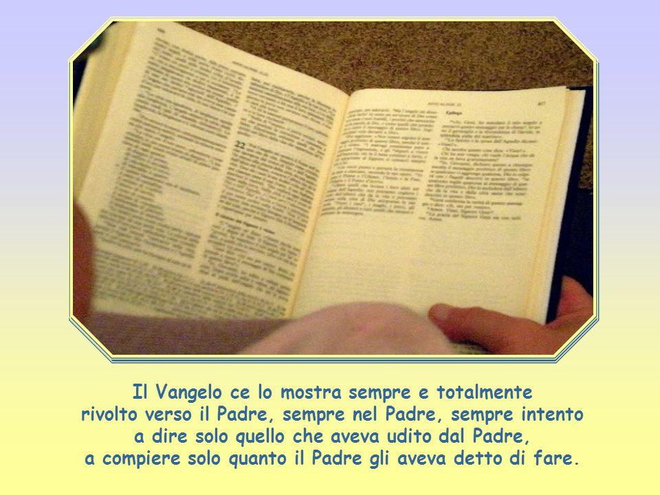 Il Vangelo ce lo mostra sempre e totalmente rivolto verso il Padre, sempre nel Padre, sempre intento a dire solo quello che aveva udito dal Padre, a compiere solo quanto il Padre gli aveva detto di fare.