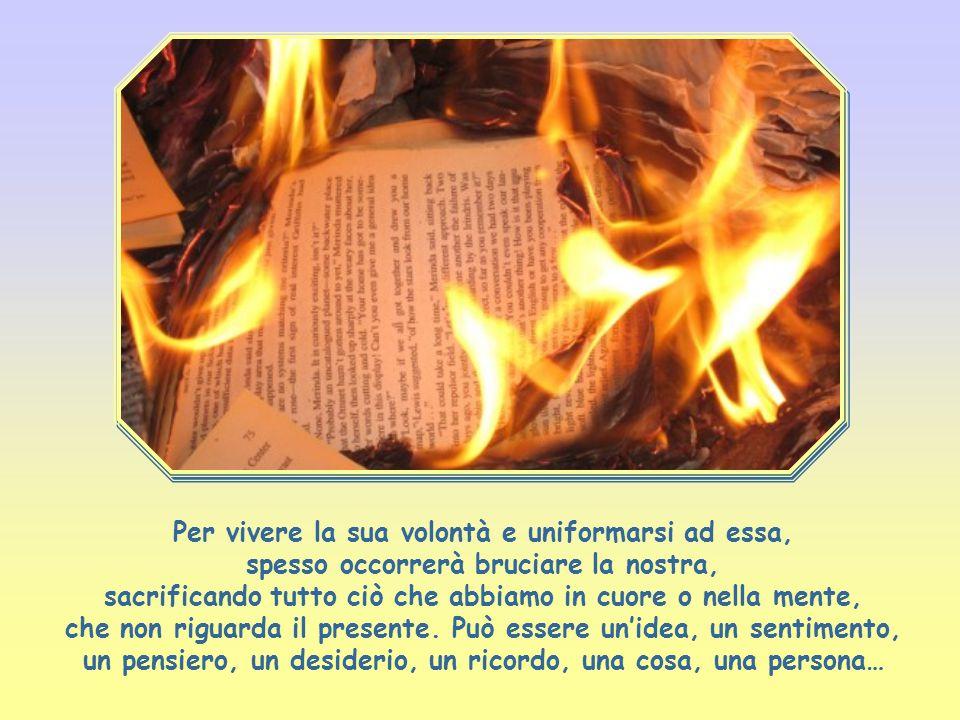 Per vivere la sua volontà e uniformarsi ad essa, spesso occorrerà bruciare la nostra, sacrificando tutto ciò che abbiamo in cuore o nella mente, che non riguarda il presente.