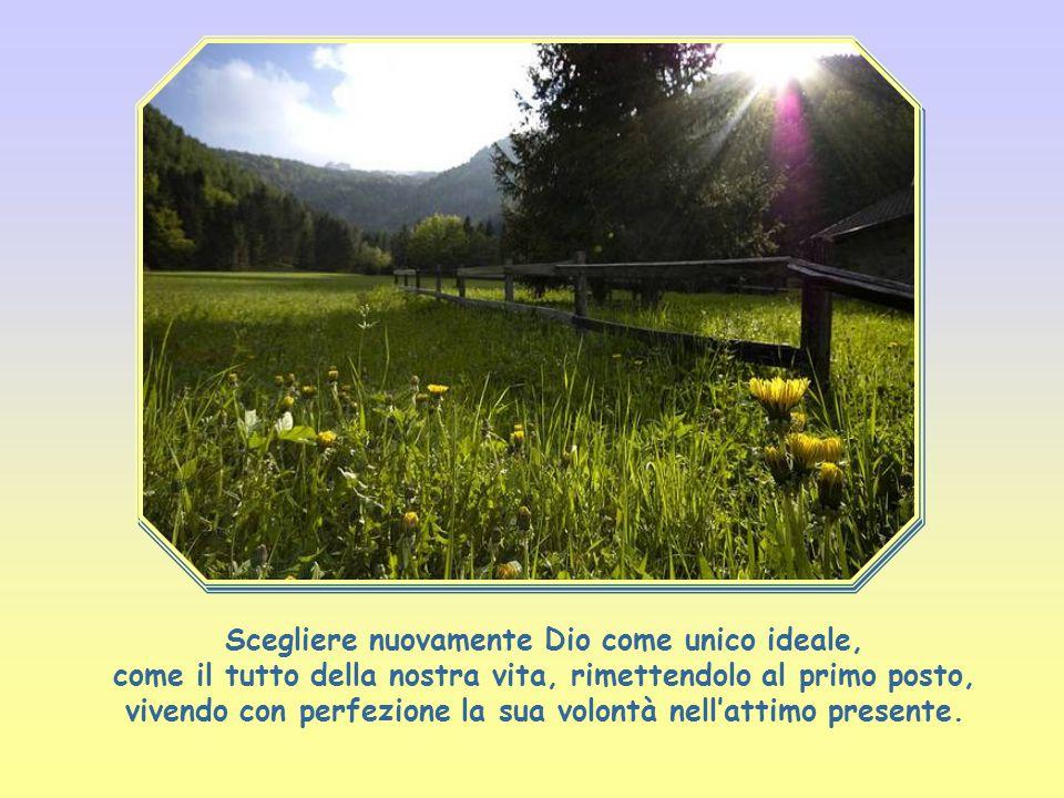 Scegliere nuovamente Dio come unico ideale, come il tutto della nostra vita, rimettendolo al primo posto, vivendo con perfezione la sua volontà nell'attimo presente.