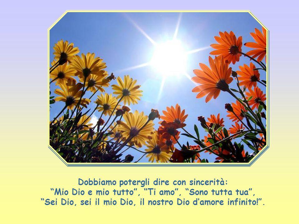 Dobbiamo potergli dire con sincerità: Mio Dio e mio tutto , Ti amo , Sono tutta tua , Sei Dio, sei il mio Dio, il nostro Dio d'amore infinito! .