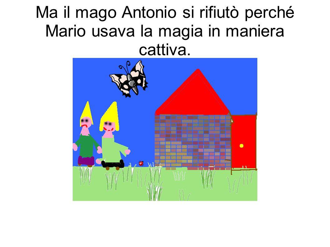 Ma il mago Antonio si rifiutò perché Mario usava la magia in maniera cattiva.