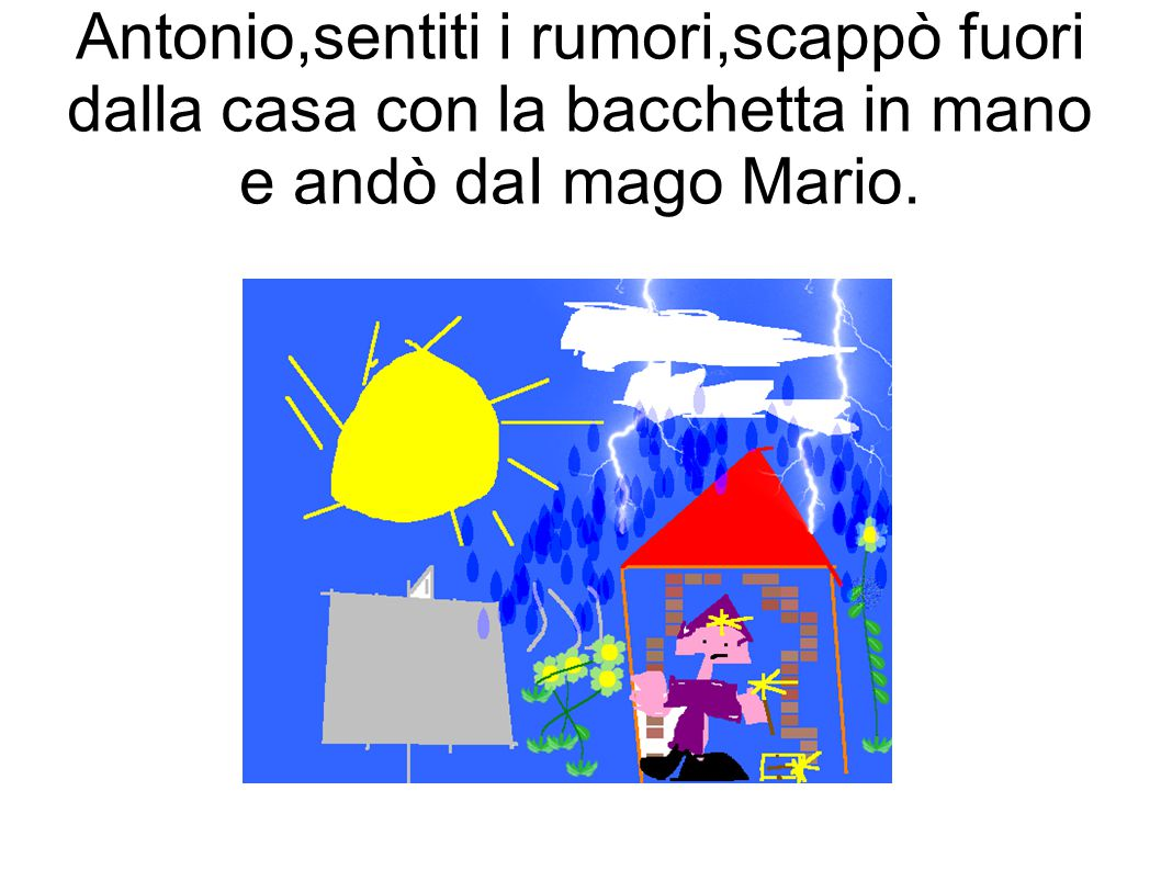 Antonio,sentiti i rumori,scappò fuori dalla casa con la bacchetta in mano e andò daI mago Mario.