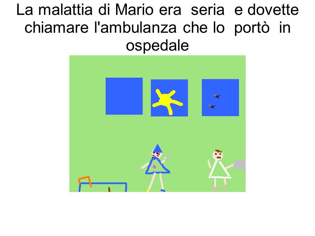 La malattia di Mario era seria e dovette chiamare l ambulanza che lo portò in ospedale
