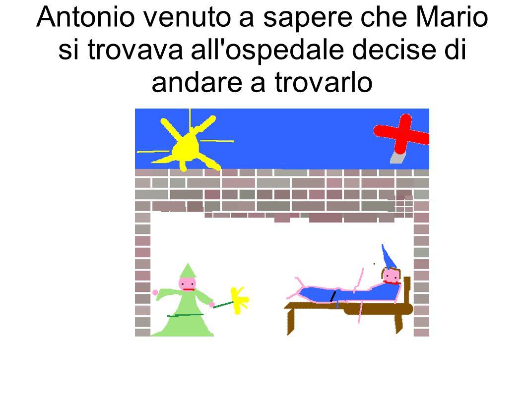 Antonio venuto a sapere che Mario si trovava all ospedale decise di andare a trovarlo