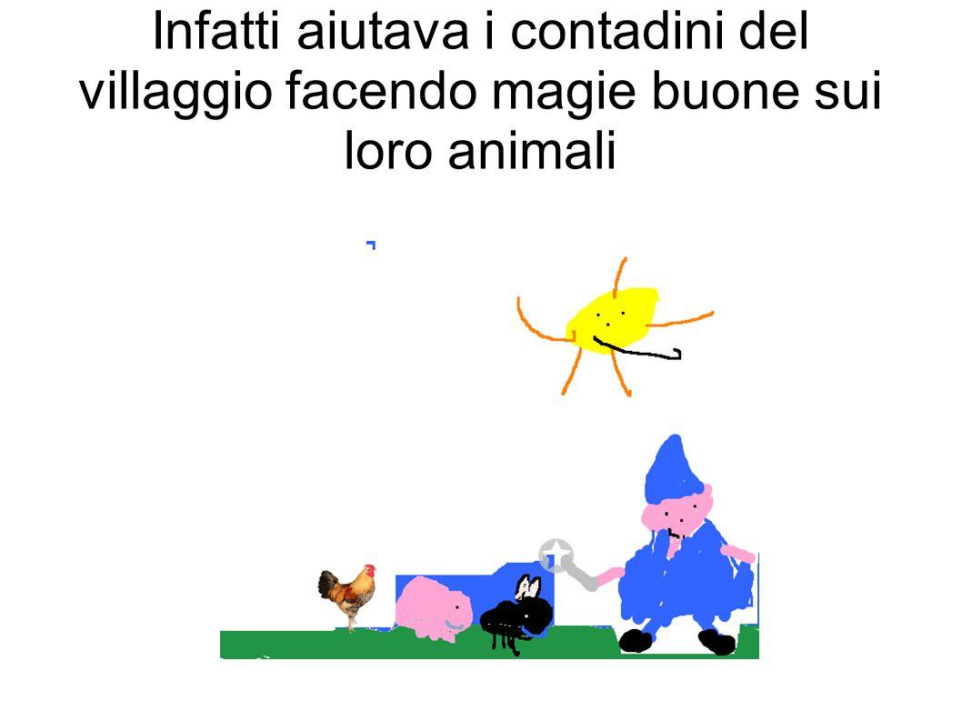 Infatti aiutava i contadini del villaggio facendo magie buone sui loro animali