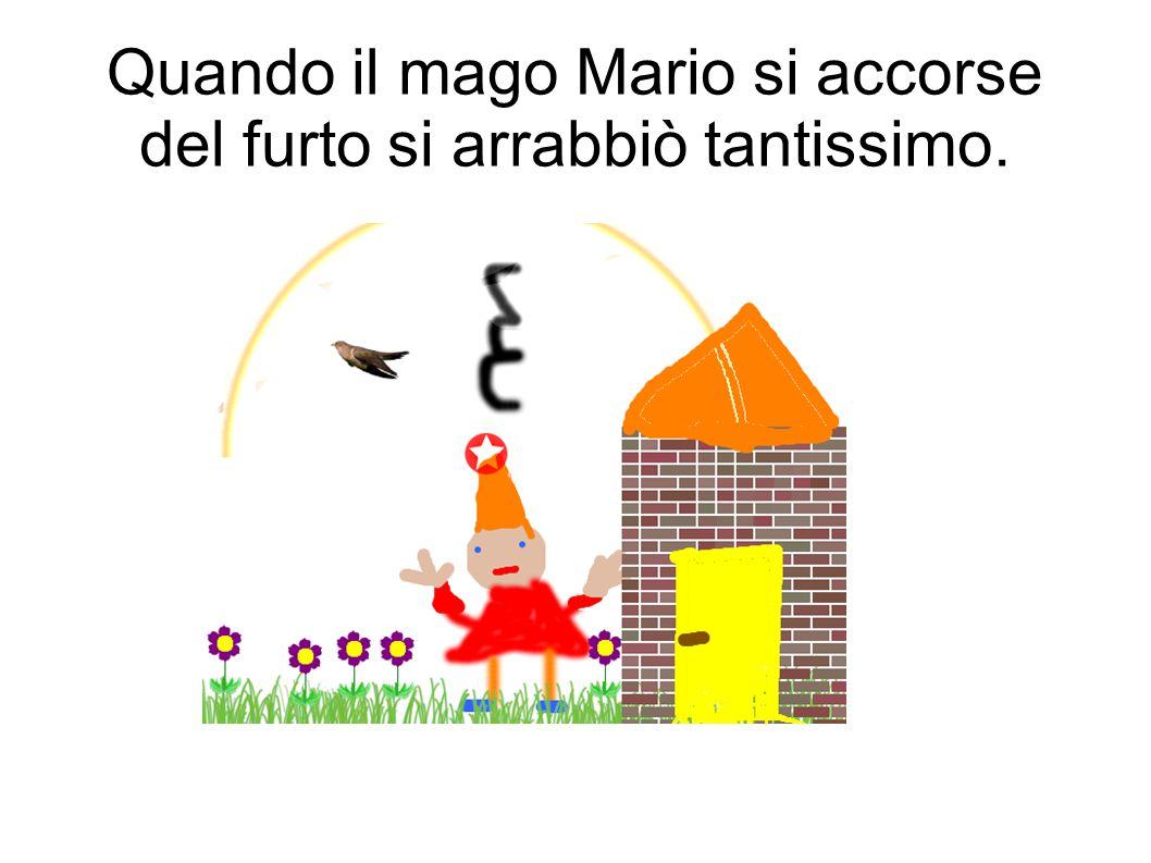 Quando il mago Mario si accorse del furto si arrabbiò tantissimo.