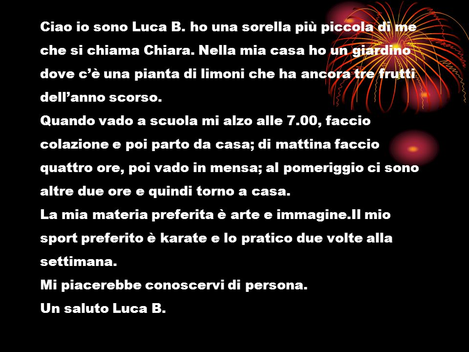 Ciao io sono Luca B. ho una sorella più piccola di me che si chiama Chiara.